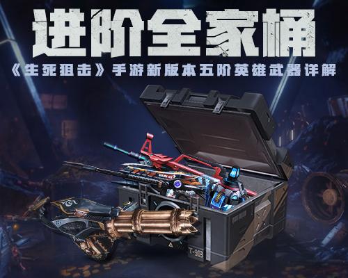 进阶全家桶!《生死狙击》手游新版本五阶英雄武器详解