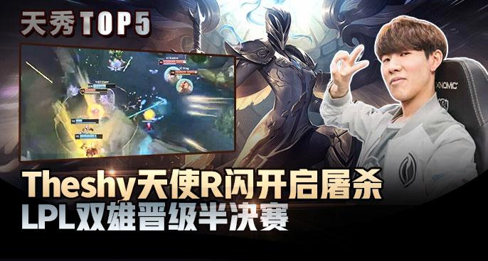 天秀TOP5:Theshy天使R闪开启屠杀 LPL双雄晋级半决赛