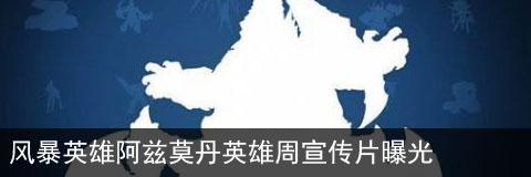 风暴英雄阿兹莫丹英雄周开始 曝宣传片