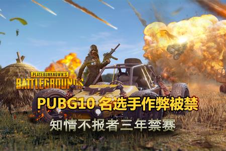 PUBG10名选手作弊被禁 知情不报者三年禁赛