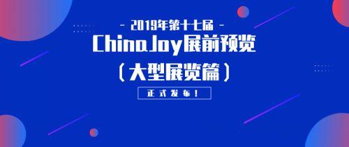 2019年第十七届ChinaJoy展前预览(大型展览篇)正式发布!
