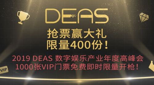 400份双重大礼!2019 DEAS数字娱乐产业年度高峰会1000张VIP门票免费即时限量开抢!