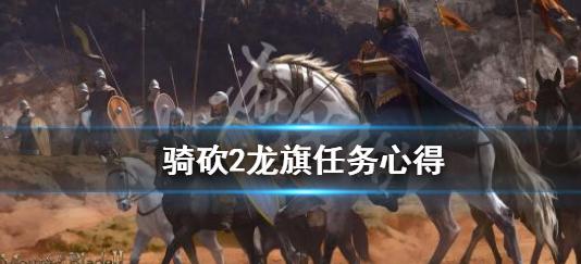 骑马与砍杀2龙旗任务怎么做 骑马与砍杀2龙旗任务攻略
