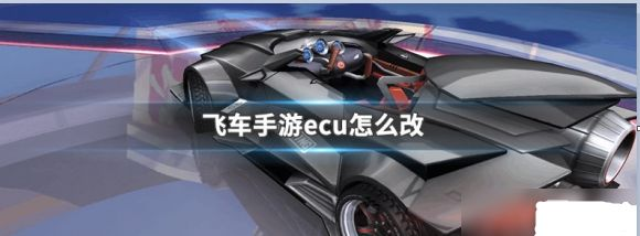 QQ飞车手游ecu怎么改 ecu改装技巧推荐