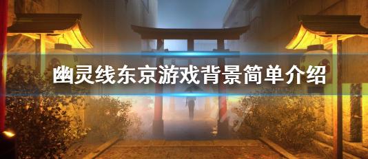 幽灵线东京游戏背景介绍 幽灵线东京好玩吗