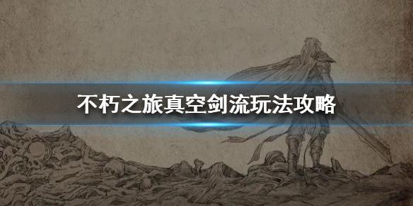 不朽之旅真空剑流是什么 真空剑流套路玩法