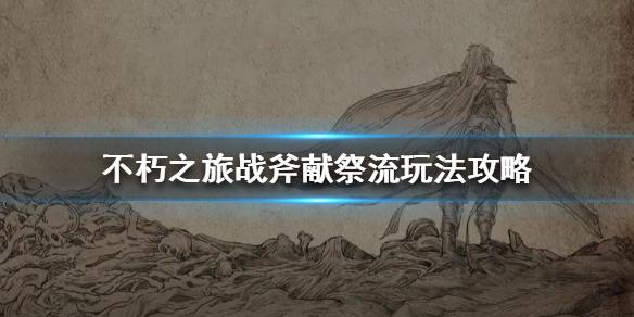 不朽之旅战斧献祭流套路玩法 战斧献祭流是什么