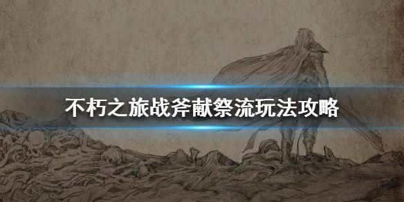 不朽之旅,不朽之旅戰斧獻祭流,不朽之旅玩法