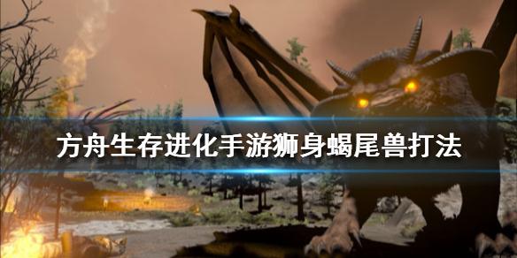 方舟生存进化狮身蝎尾兽攻略 狮身蝎尾兽打法怎么打