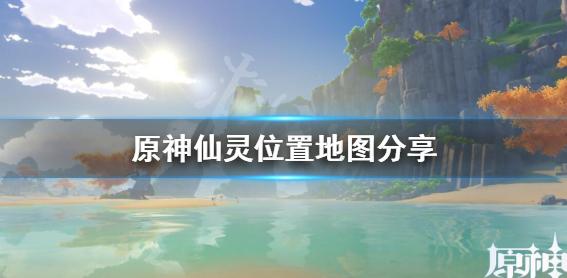 原神仙灵分布图介绍 原神蒙德璃月全部仙灵位置一览