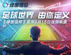 首测定档6.15!网易自研足球游戏《绿茵信仰》强势来袭!