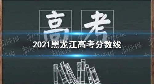 2021黑龙江省高考分数线一览 填报志愿时间介绍